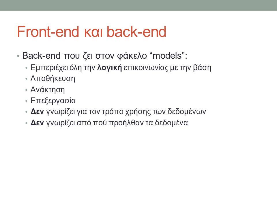Front-end και back-end Back-end που ζει στον φάκελο models : Εμπεριέχει όλη την λογική επικοινωνίας με την βάση Αποθήκευση Ανάκτηση Επεξεργασία Δεν γνωρίζει για τον τρόπο χρήσης των δεδομένων Δεν γνωρίζει από πού προήλθαν τα δεδομένα