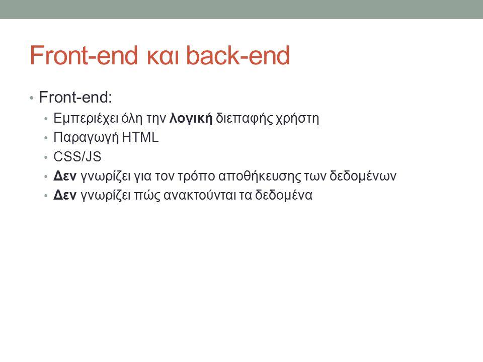 Front-end και back-end Front-end: Εμπεριέχει όλη την λογική διεπαφής χρήστη Παραγωγή HTML CSS/JS Δεν γνωρίζει για τον τρόπο αποθήκευσης των δεδομένων Δεν γνωρίζει πώς ανακτούνται τα δεδομένα