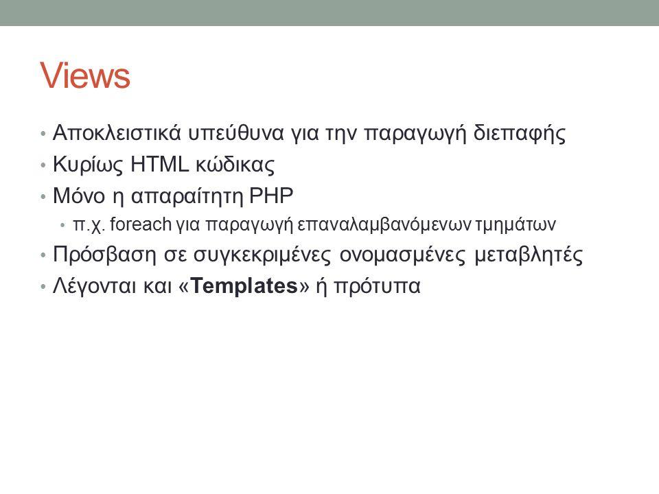 Views Αποκλειστικά υπεύθυνα για την παραγωγή διεπαφής Κυρίως HTML κώδικας Μόνο η απαραίτητη PHP π.χ. foreach για παραγωγή επαναλαμβανόμενων τμημάτων Π