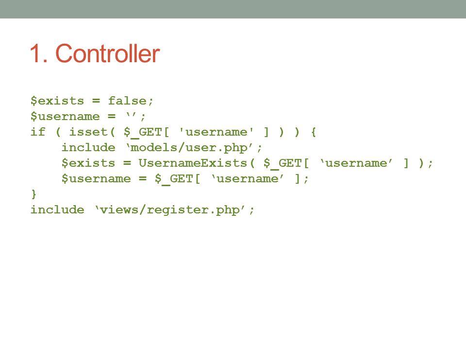 1. Controller $exists = false; $username = ''; if ( isset( $_GET[ 'username' ] ) ) { include 'models/user.php'; $exists = UsernameExists( $_GET[ 'user