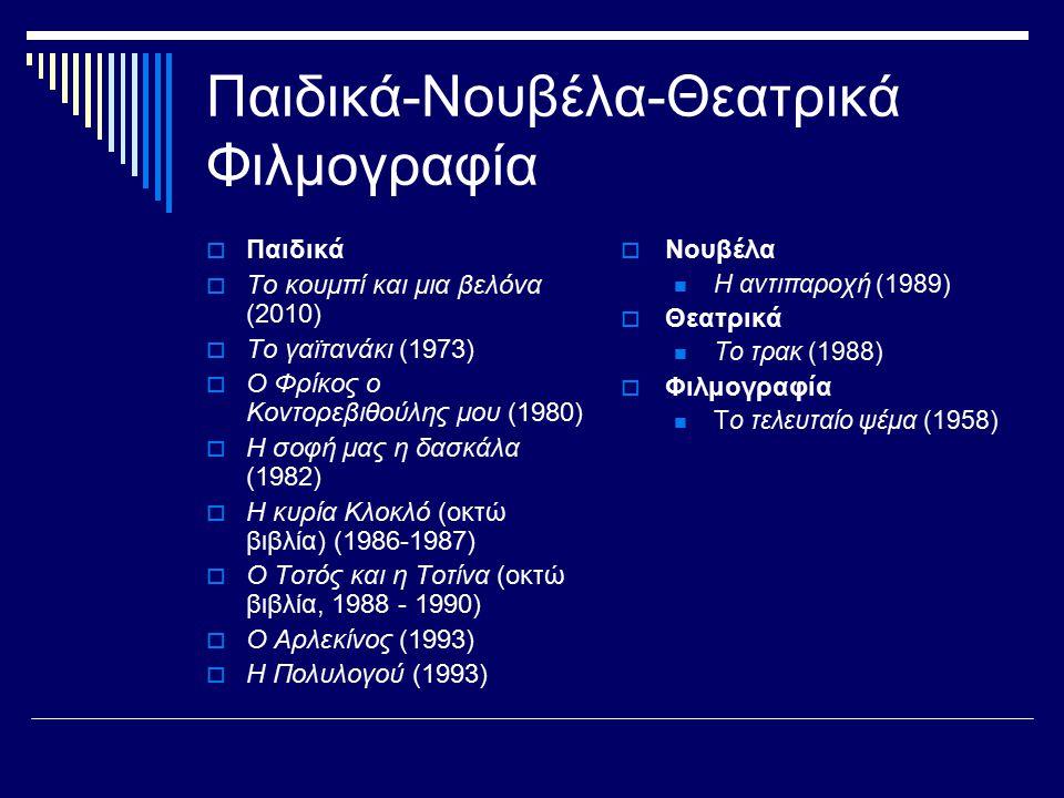 Παιδικά-Νουβέλα-Θεατρικά Φιλμογραφία  Παιδικά  Το κουμπί και μια βελόνα (2010)  Το γαϊτανάκι (1973)  Ο Φρίκος ο Κοντορεβιθούλης μου (1980)  Η σοφή μας η δασκάλα (1982)  Η κυρία Κλοκλό (οκτώ βιβλία) (1986-1987)  Ο Τοτός και η Τοτίνα (οκτώ βιβλία, 1988 - 1990)  Ο Αρλεκίνος (1993)  Η Πολυλογού (1993)  Νουβέλα Η αντιπαροχή (1989)  Θεατρικά Το τρακ (1988)  Φιλμογραφία Το τελευταίο ψέμα (1958)