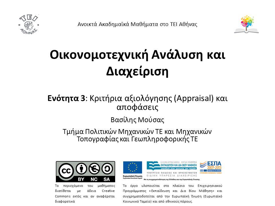Οικονομοτεχνική Ανάλυση και Διαχείριση Ενότητα 3: Κριτήρια αξιολόγησης (Appraisal) και αποφάσεις Βασίλης Μούσας Τμήμα Πολιτικών Μηχανικών ΤΕ και Μηχανικών Τοπογραφίας και Γεωπληροφορικής ΤΕ Ανοικτά Ακαδημαϊκά Μαθήματα στο ΤΕΙ Αθήνας Το περιεχόμενο του μαθήματος διατίθεται με άδεια Creative Commons εκτός και αν αναφέρεται διαφορετικά Το έργο υλοποιείται στο πλαίσιο του Επιχειρησιακού Προγράμματος «Εκπαίδευση και Δια Βίου Μάθηση» και συγχρηματοδοτείται από την Ευρωπαϊκή Ένωση (Ευρωπαϊκό Κοινωνικό Ταμείο) και από εθνικούς πόρους.