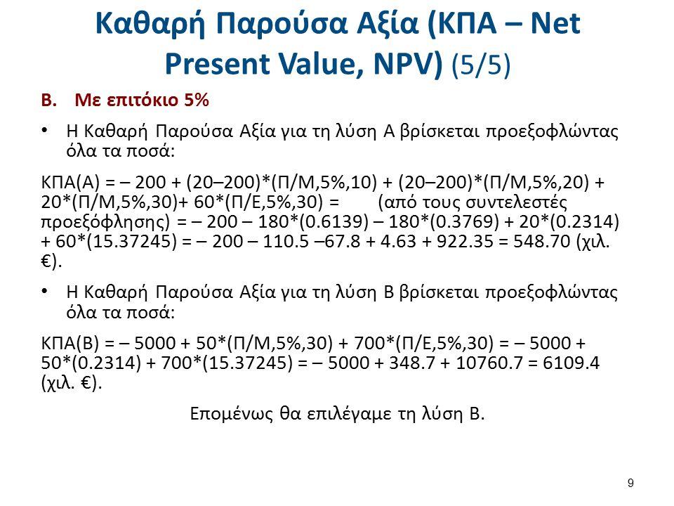 Καθαρή Παρούσα Αξία (ΚΠΑ – Net Present Value, NPV) (5/5) B.Με επιτόκιο 5% Η Καθαρή Παρούσα Αξία για τη λύση Α βρίσκεται προεξοφλώντας όλα τα ποσά: ΚΠΑ