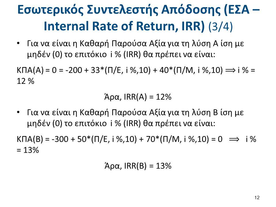 Εσωτερικός Συντελεστής Απόδοσης (ΕΣΑ – Internal Rate of Return, IRR) (3/4) Για να είναι η Καθαρή Παρούσα Αξία για τη λύση Α ίση με μηδέν (0) το επιτόκιο i % (IRR) θα πρέπει να είναι: ΚΠΑ(Α) = 0 = -200 + 33*(Π/Ε, i %,10) + 40*(Π/Μ, i %,10) ⟹ i % = 12 % Άρα, IRR(A) = 12% Για να είναι η Καθαρή Παρούσα Αξία για τη λύση Β ίση με μηδέν (0) το επιτόκιο i % (IRR) θα πρέπει να είναι: ΚΠΑ(Β) = -300 + 50*(Π/Ε, i %,10) + 70*(Π/Μ, i %,10) = 0 ⟹ i % = 13% Άρα, IRR(B) = 13% 12