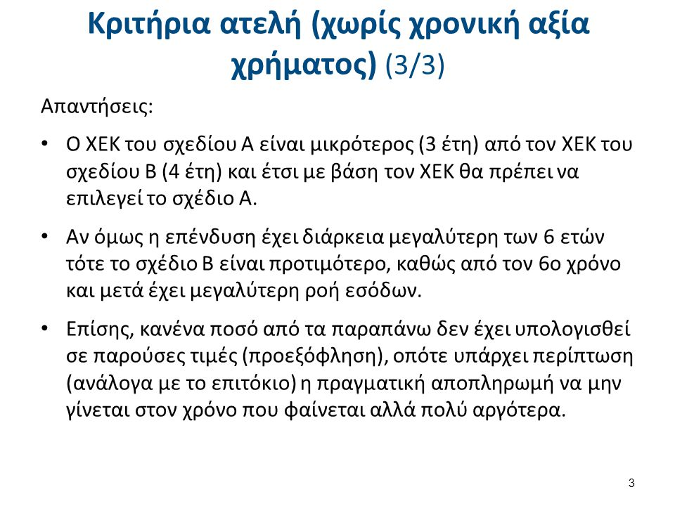 Κριτήρια ατελή (χωρίς χρονική αξία χρήματος) (3/3) Απαντήσεις: Ο ΧΕΚ του σχεδίου Α είναι μικρότερος (3 έτη) από τον ΧΕΚ του σχεδίου Β (4 έτη) και έτσι