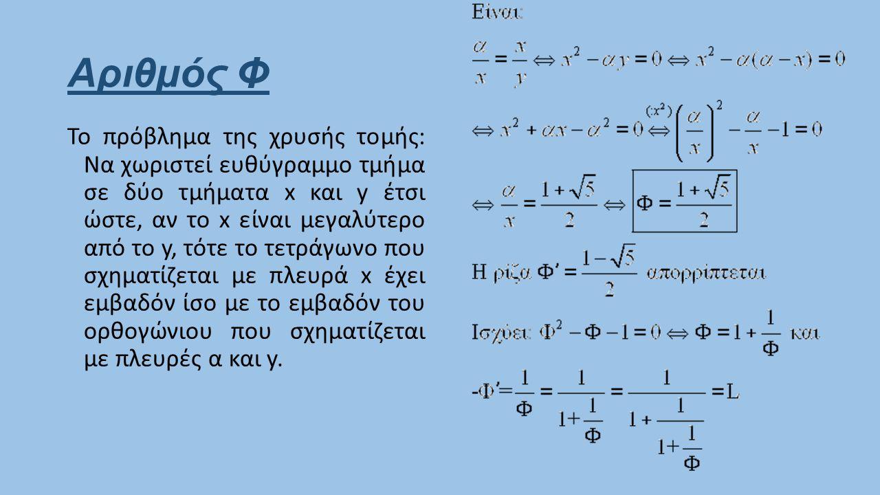 Αριθμός Φ Το πρόβλημα της χρυσής τομής: Να χωριστεί ευθύγραμμο τμήμα σε δύο τμήματα x και y έτσι ώστε, αν το x είναι μεγαλύτερο από το y, τότε το τετρ