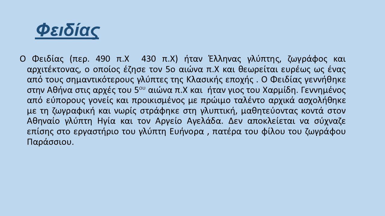 Φειδίας Ο Φειδίας (περ. 490 π.Χ  430 π.Χ) ήταν Έλληνας γλύπτης, ζωγράφος και αρχιτέκτονας, ο οποίος έζησε τον 5ο αιώνα π.Χ και θεωρείται ευρέως ως έν