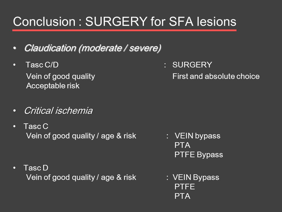 Conclusion : SURGERY for SFA lesions Claudication (moderate / severe) Claudication (moderate / severe) Tasc C/D : SURGERY Vein of good quality First a