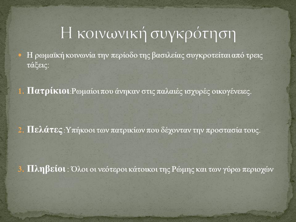 Η ρωμαϊκή κοινωνία την περίοδο της βασιλείας συγκροτείται από τρεις τάξεις: 1.