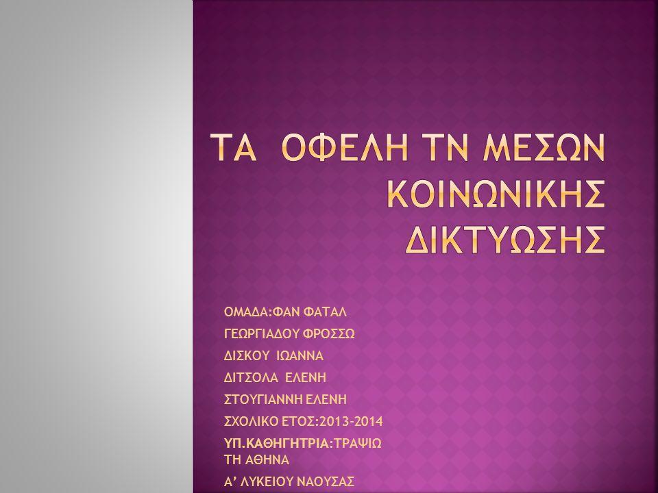 ΟΜΑΔΑ:ΦΑΝ ΦΑΤΑΛ ΓΕΩΡΓΙΑΔΟΥ ΦΡΟΣΣΩ ΔΙΣΚΟΥ ΙΩΑΝΝΑ ΔΙΤΣΟΛΑ ΕΛΕΝΗ ΣΤΟΥΓΙΑΝΝΗ ΕΛΕΝΗ ΣΧΟΛΙΚΟ ΕΤΟΣ:2013-2014 ΥΠ.ΚΑΘΗΓΗΤΡΙΑ:ΤΡΑΨΙΩ ΤΗ ΑΘΗΝΑ Α' ΛΥΚΕΙΟΥ ΝΑΟΥΣΑΣ