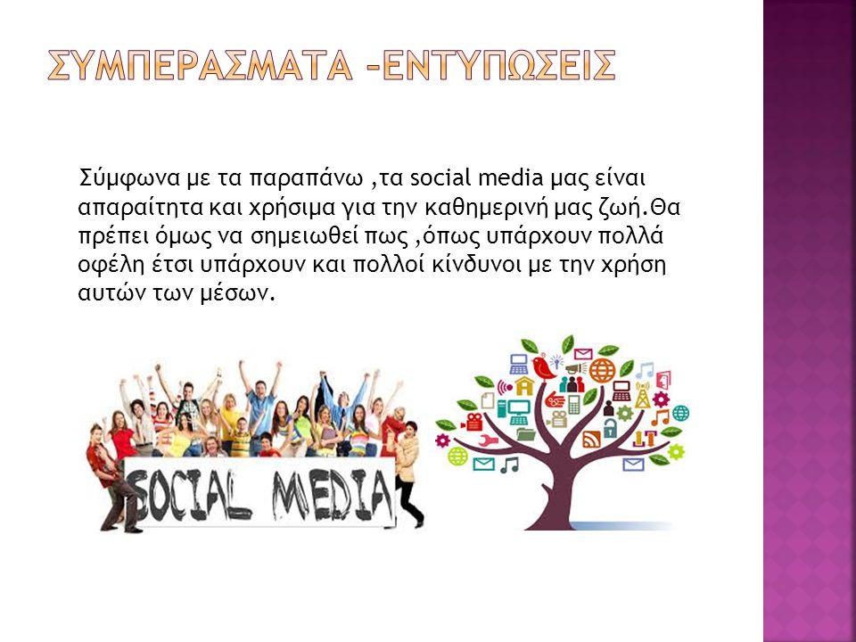 Σύμφωνα με τα παραπάνω,τα social media μας είναι απαραίτητα και χρήσιμα για την καθημερινή μας ζωή.Θα πρέπει όμως να σημειωθεί πως,όπως υπάρχουν πολλά οφέλη έτσι υπάρχουν και πολλοί κίνδυνοι με την χρήση αυτών των μέσων.