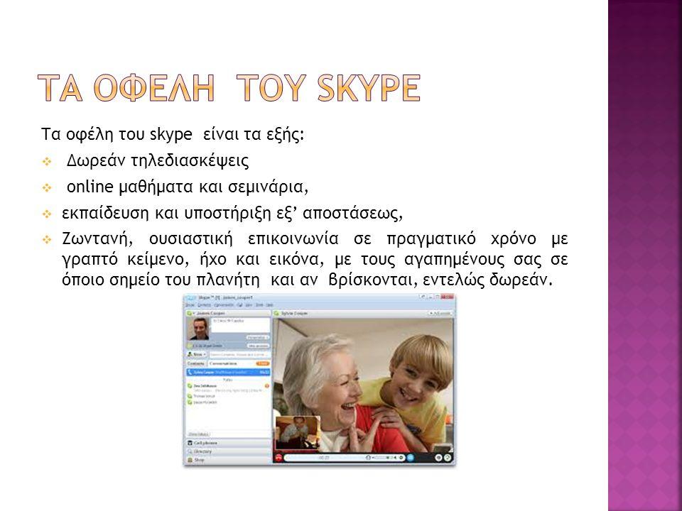 Tα οφέλη του skype είναι τα εξής:  Δωρεάν τηλεδιασκέψεις  online μαθήματα και σεμινάρια,  εκπαίδευση και υποστήριξη εξ' αποστάσεως,  Ζωντανή, ουσιαστική επικοινωνία σε πραγματικό χρόνο με γραπτό κείμενο, ήχο και εικόνα, με τους αγαπημένους σας σε όποιο σημείο του πλανήτη και αν βρίσκονται, εντελώς δωρεάν.