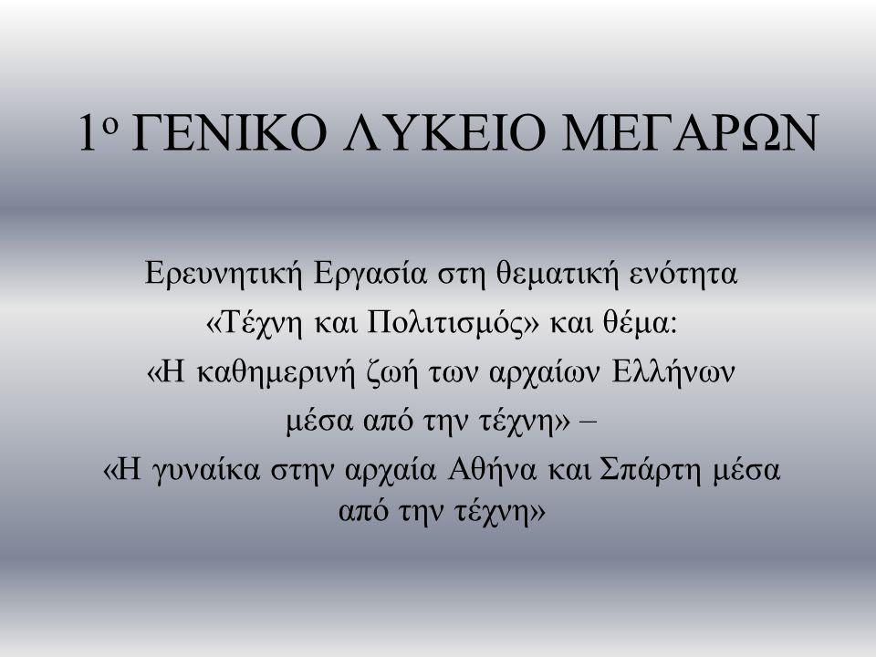 1 ο ΓΕΝΙΚΟ ΛΥΚΕΙΟ ΜΕΓΑΡΩΝ Ερευνητική Εργασία στη θεματική ενότητα «Τέχνη και Πολιτισμός» και θέμα: «Η καθημερινή ζωή των αρχαίων Ελλήνων μέσα από την