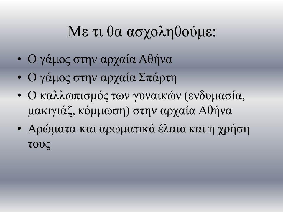 Με τι θα ασχοληθούμε: Ο γάμος στην αρχαία Αθήνα Ο γάμος στην αρχαία Σπάρτη Ο καλλωπισμός των γυναικών (ενδυμασία, μακιγιάζ, κόμμωση) στην αρχαία Αθήνα