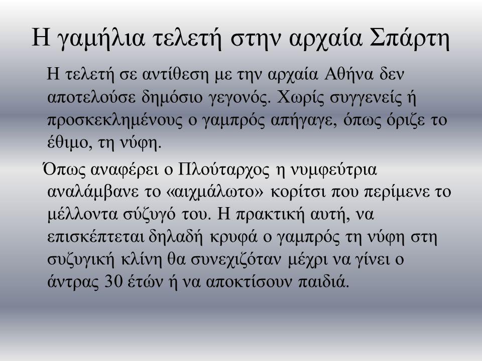 Η γαμήλια τελετή στην αρχαία Σπάρτη Η τελετή σε αντίθεση με την αρχαία Αθήνα δεν αποτελούσε δημόσιο γεγονός. Χωρίς συγγενείς ή προσκεκλημένους ο γαμπρ