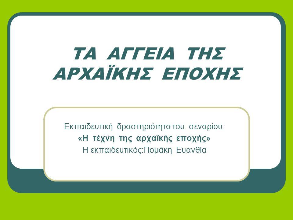 ΤΑ ΑΓΓΕΙΑ ΤΗΣ ΑΡΧΑΪΚΗΣ ΕΠΟΧΗΣ Εκπαιδευτική δραστηριότητα του σεναρίου: «Η τέχνη της αρχαϊκής εποχής» Η εκπαιδευτικός:Πομάκη Ευανθία