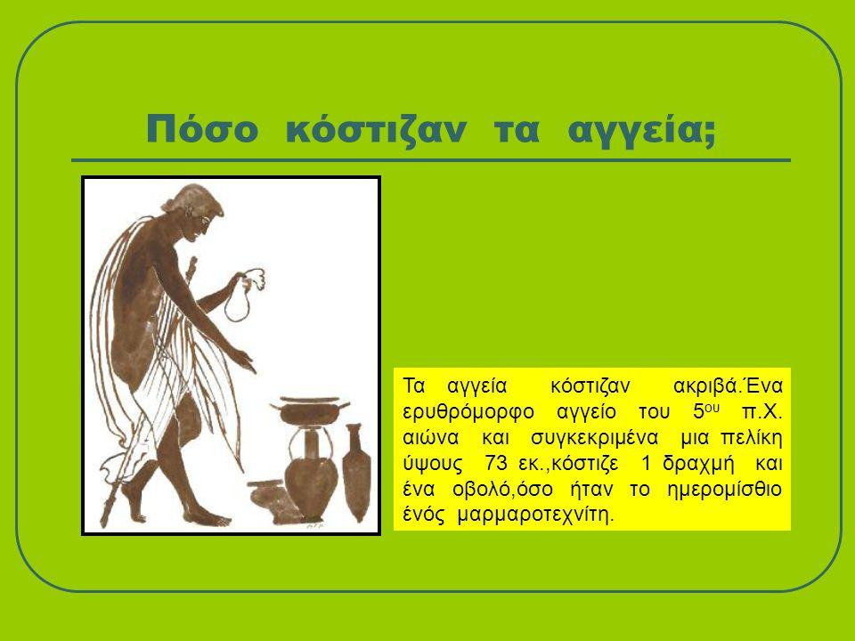 Πόσο κόστιζαν τα αγγεία; Τα αγγεία κόστιζαν ακριβά.Ένα ερυθρόμορφο αγγείο του 5 ου π.Χ. αιώνα και συγκεκριμένα μια πελίκη ύψους 73 εκ.,κόστιζε 1 δραχμ