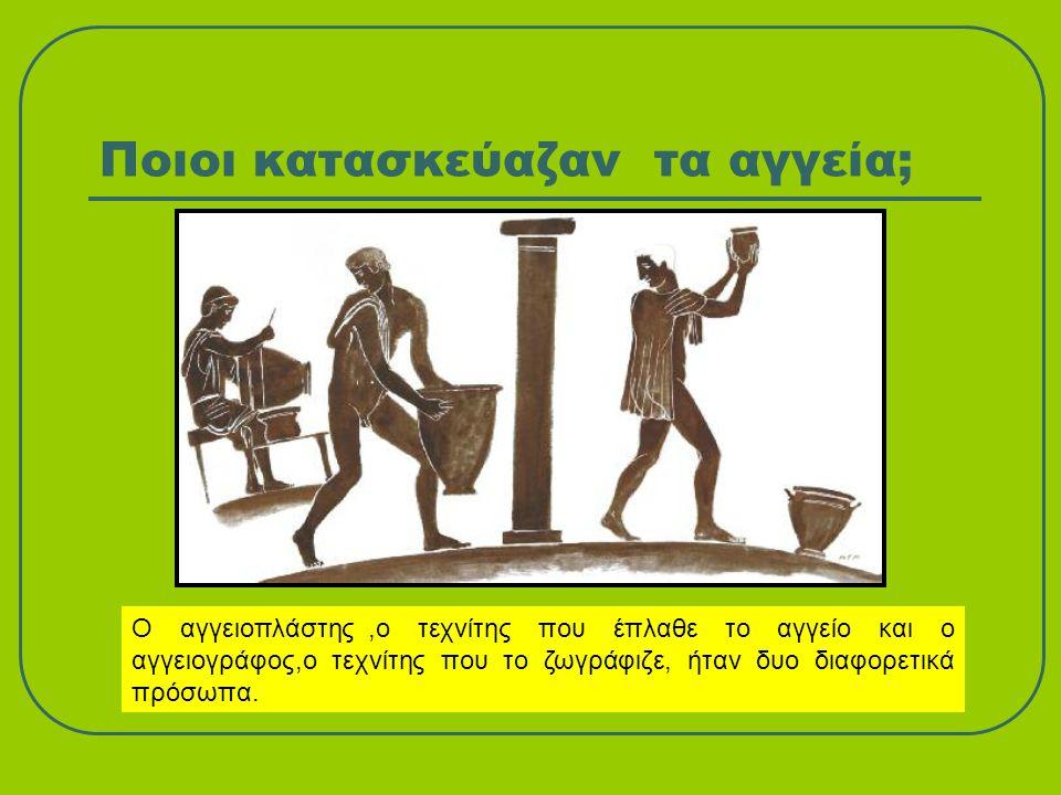 Ποιοι κατασκεύαζαν τα αγγεία; Ο αγγειοπλάστης,ο τεχνίτης που έπλαθε το αγγείο και ο αγγειογράφος,ο τεχνίτης που το ζωγράφιζε, ήταν δυο διαφορετικά πρό