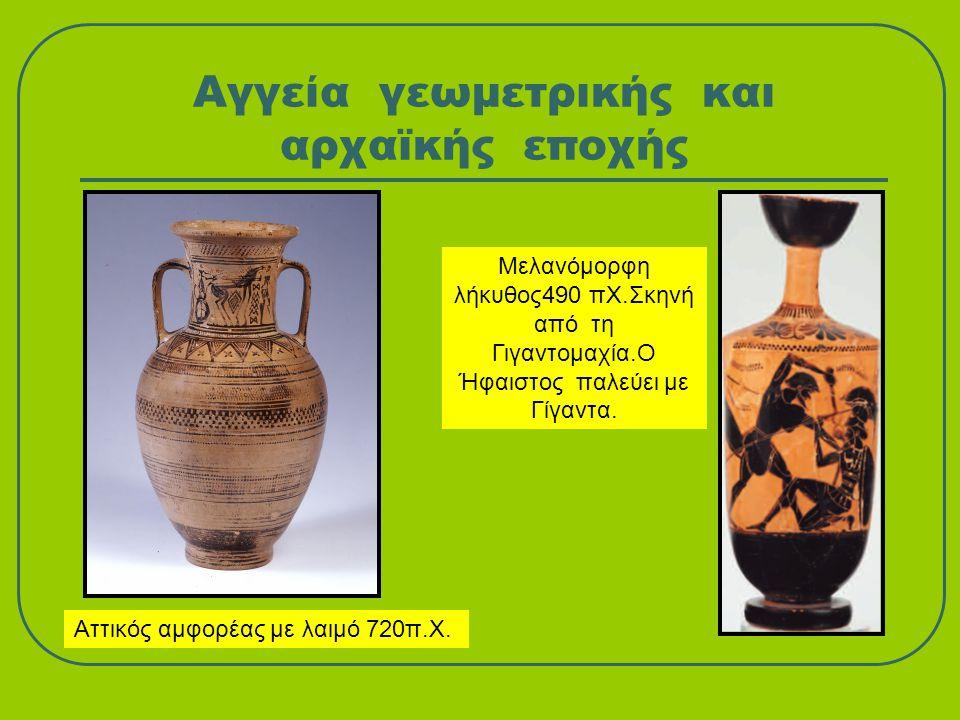 Αγγεία γεωμετρικής και αρχαϊκής εποχής Αττικός αμφορέας με λαιμό 720π.Χ. Μελανόμορφη λήκυθος490 πΧ.Σκηνή από τη Γιγαντομαχία.Ο Ήφαιστος παλεύει με Γίγ