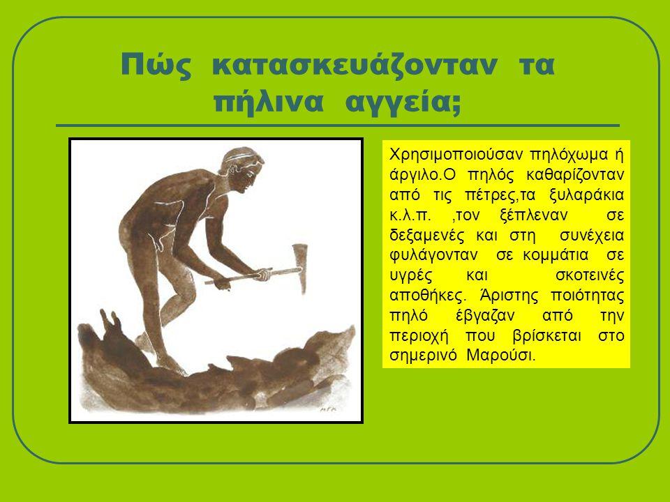 Πώς κατασκευάζονταν τα πήλινα αγγεία; Χρησιμοποιούσαν πηλόχωμα ή άργιλο.Ο πηλός καθαρίζονταν από τις πέτρες,τα ξυλαράκια κ.λ.π.,τον ξέπλεναν σε δεξαμε