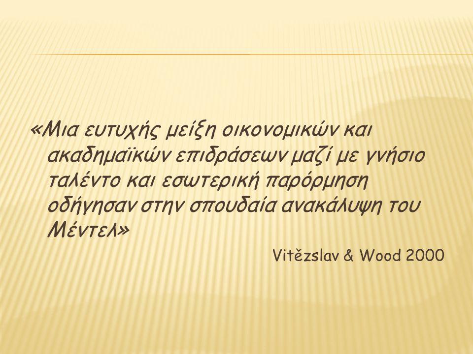 «Μια ευτυχής μείξη οικονομικών και ακαδημαϊκών επιδράσεων μαζί με γνήσιο ταλέντο και εσωτερική παρόρμηση οδήγησαν στην σπουδαία ανακάλυψη του Μέντελ» Vitězslav & Wood 2000