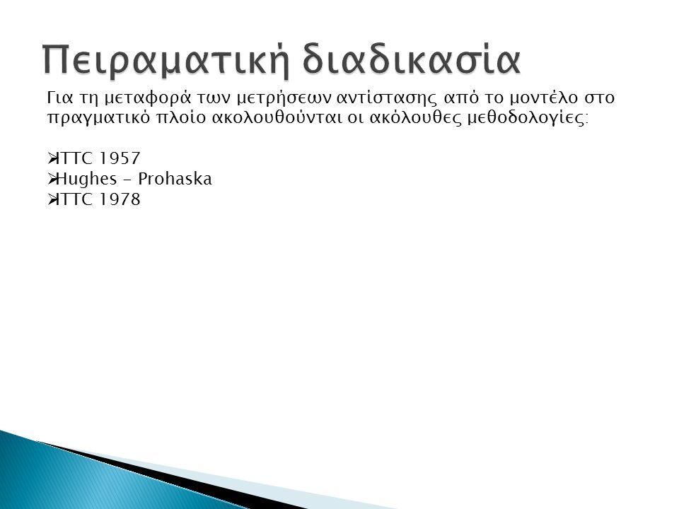 Για τη μεταφορά των μετρήσεων αντίστασης από το μοντέλο στο πραγματικό πλοίο ακολουθούνται οι ακόλουθες μεθοδολογίες:  ITTC 1957  Hughes - Prohaska