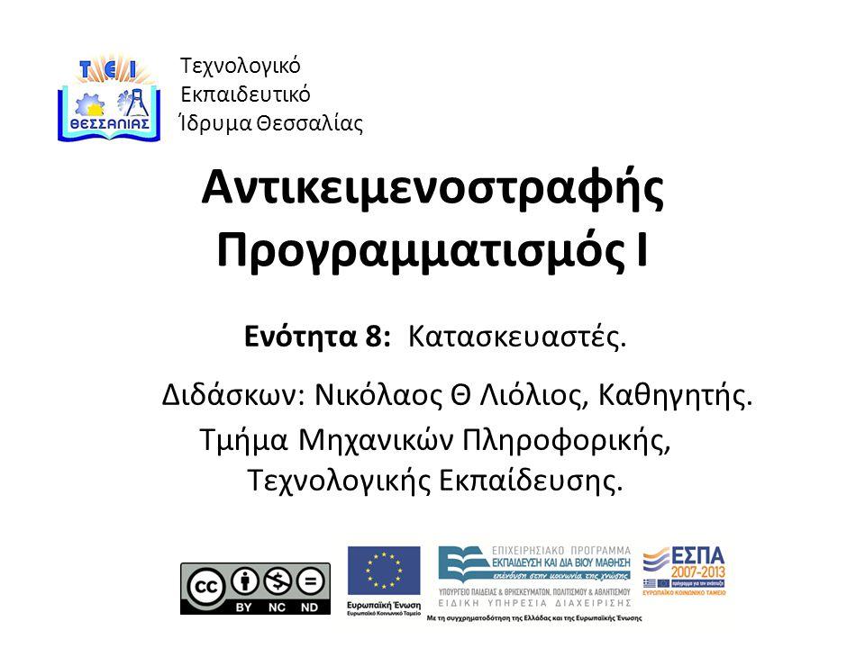 Τεχνολογικό Εκπαιδευτικό Ίδρυμα Θεσσαλίας Αντικειμενοστραφής Προγραμματισμός Ι Ενότητα 8: Κατασκευαστές.