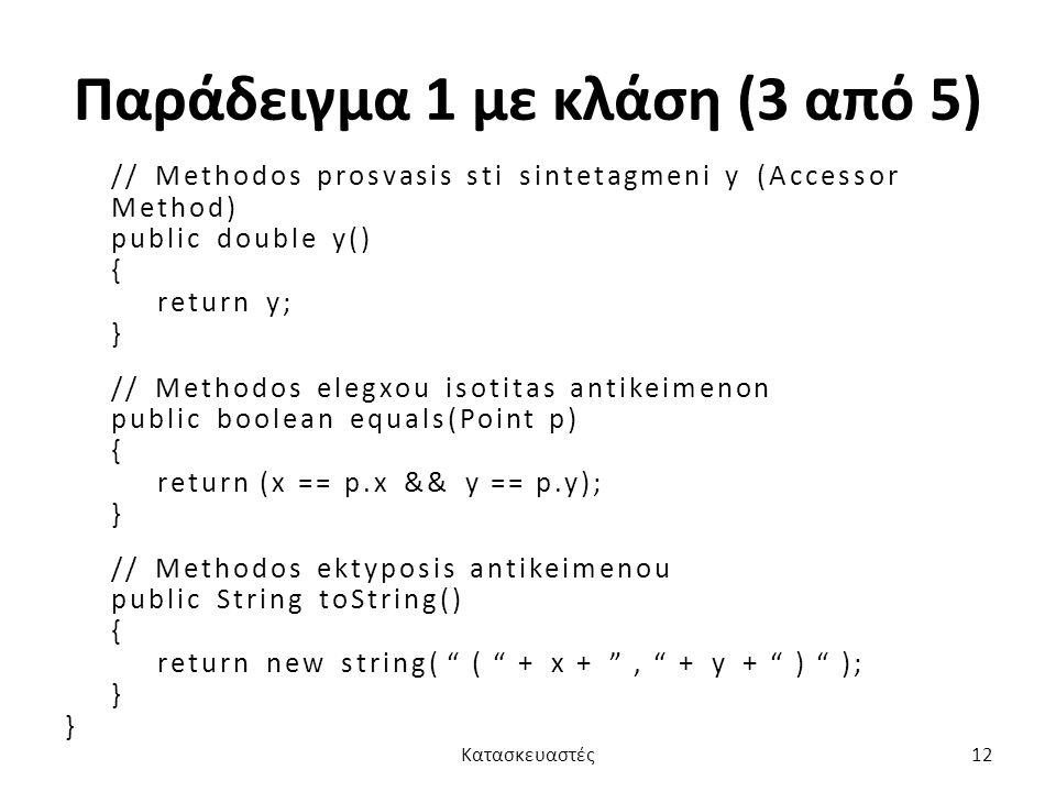 Παράδειγμα 1 με κλάση (3 από 5) // Methodos prosvasis sti sintetagmeni y (Accessor Method) public double y() { return y; } // Methodos elegxou isotitas antikeimenon public boolean equals(Point p) { return (x == p.x && y == p.y); } // Methodos ektyposis antikeimenou public String toString() { return new string( ( + x + , + y + ) ); } Κατασκευαστές12