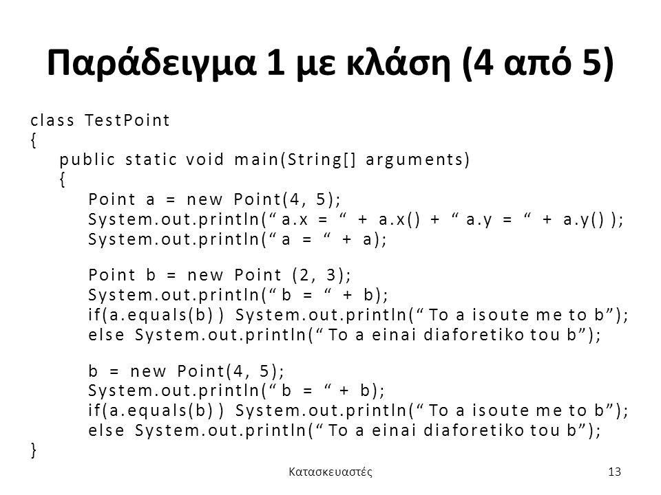 Παράδειγμα 1 με κλάση (4 από 5) class TestPoint { public static void main(String[] arguments) { Point a = new Point(4, 5); System.out.println( a.x = + a.x() + a.y = + a.y() ); System.out.println( a = + a); Point b = new Point (2, 3); System.out.println( b = + b); if(a.equals(b) ) System.out.println( To a isoute me to b ); else System.out.println( To a einai diaforetiko tou b ); b = new Point(4, 5); System.out.println( b = + b); if(a.equals(b) ) System.out.println( To a isoute me to b ); else System.out.println( To a einai diaforetiko tou b ); } Κατασκευαστές13