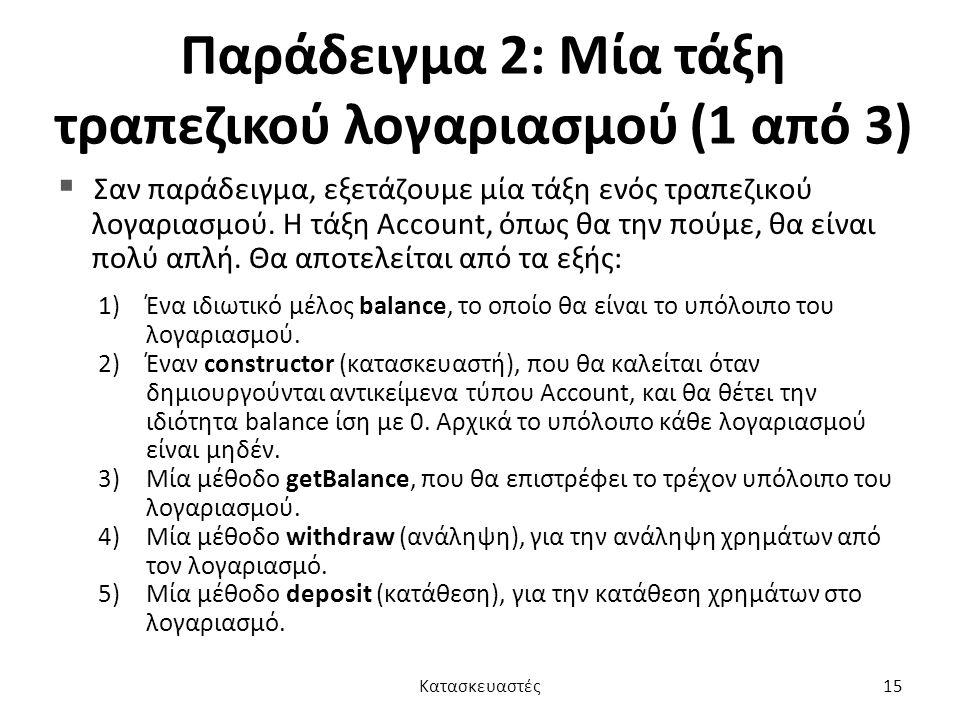 Παράδειγμα 2: Μία τάξη τραπεζικού λογαριασμού (1 από 3)  Σαν παράδειγμα, εξετάζουμε μία τάξη ενός τραπεζικού λογαριασμού. Η τάξη Account, όπως θα την