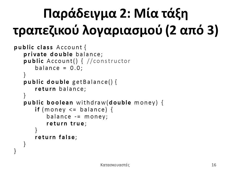 Παράδειγμα 2: Μία τάξη τραπεζικού λογαριασμού (2 από 3) public class Account { private double balance; public Account() { //constructor balance = 0.0; } public double getBalance() { return balance; } public boolean withdraw(double money) { if (money <= balance) { balance -= money; return true; } return false; } Κατασκευαστές16