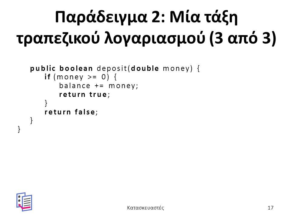 Παράδειγμα 2: Μία τάξη τραπεζικού λογαριασμού (3 από 3) public boolean deposit(double money) { if (money >= 0) { balance += money; return true; } return false; } Κατασκευαστές17