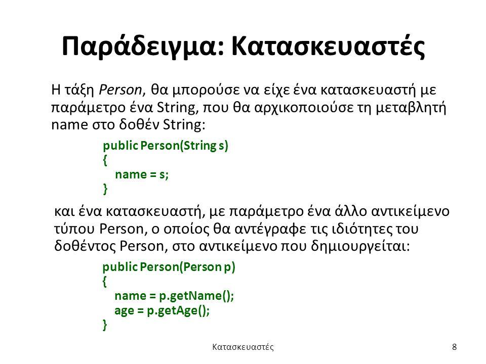 Παράδειγμα: Κατασκευαστές Η τάξη Person, θα μπορούσε να είχε ένα κατασκευαστή με παράμετρο ένα String, που θα αρχικοποιούσε τη μεταβλητή name στο δοθέν String: public Person(String s) { name = s; } και ένα κατασκευαστή, με παράμετρο ένα άλλο αντικείμενο τύπου Person, ο οποίος θα αντέγραφε τις ιδιότητες του δοθέντος Person, στο αντικείμενο που δημιουργείται: public Person(Person p) { name = p.getName(); age = p.getAge(); } Κατασκευαστές8