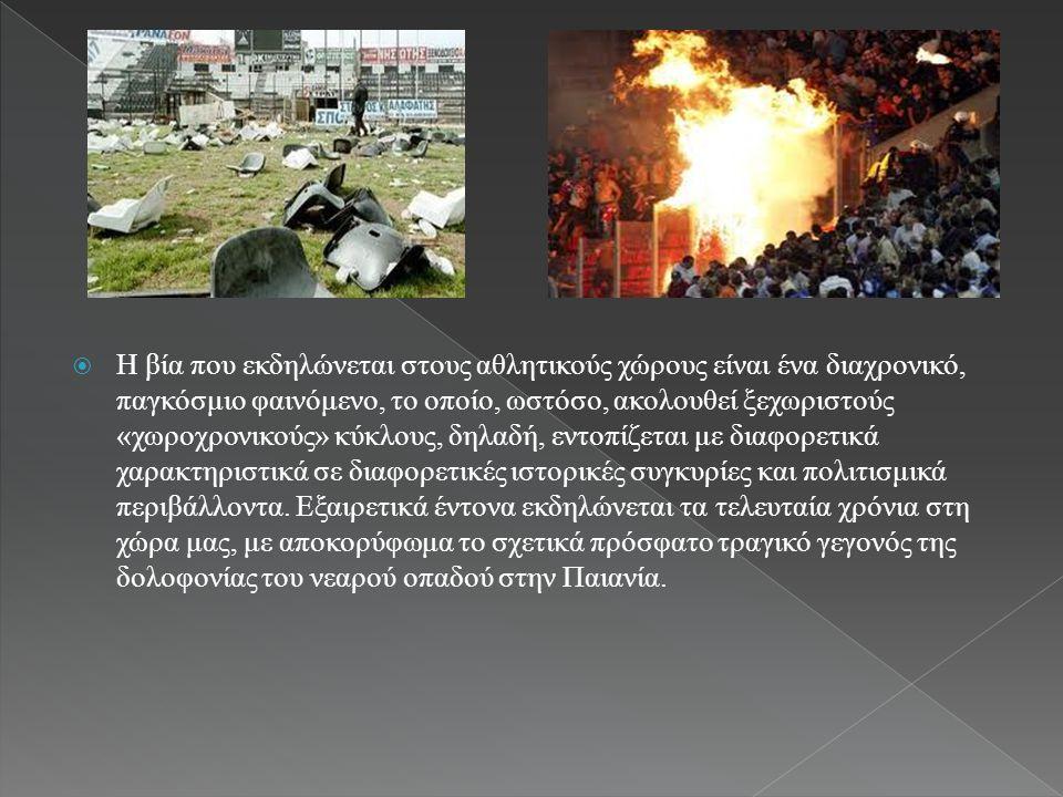  Η βία που εκδηλώνεται στους αθλητικούς χώρους είναι ένα διαχρονικό, παγκόσμιο φαινόμενο, το οποίο, ωστόσο, ακολουθεί ξεχωριστούς «χωροχρονικούς» κύκλους, δηλαδή, εντοπίζεται με διαφορετικά χαρακτηριστικά σε διαφορετικές ιστορικές συγκυρίες και πολιτισμικά περιβάλλοντα.