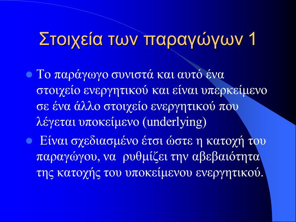 Στοιχεία των παραγώγων 2 Υποκείμενα στοιχεία ενεργητικού για παράγωγα είναι 1) Μετοχές 2) Ομόλογα 2) Συναλλαγματικές ισοτιμίες 3) Τιμές πρώτων υλών (commodities) 4) Επιτόκια