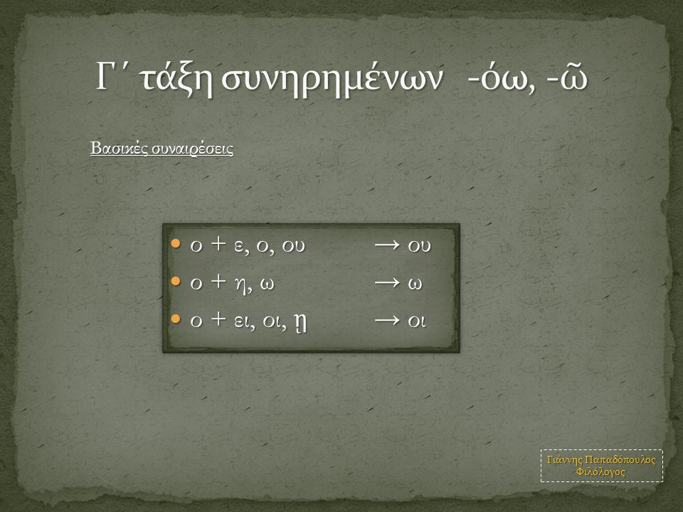 ο + ε, ο, ου→ ου ο + ε, ο, ου→ ου ο + η, ω → ω ο + η, ω → ω ο + ει, οι, ῃ → οι ο + ει, οι, ῃ → οι ο + ε, ο, ου→ ου ο + ε, ο, ου→ ου ο + η, ω → ω ο + η