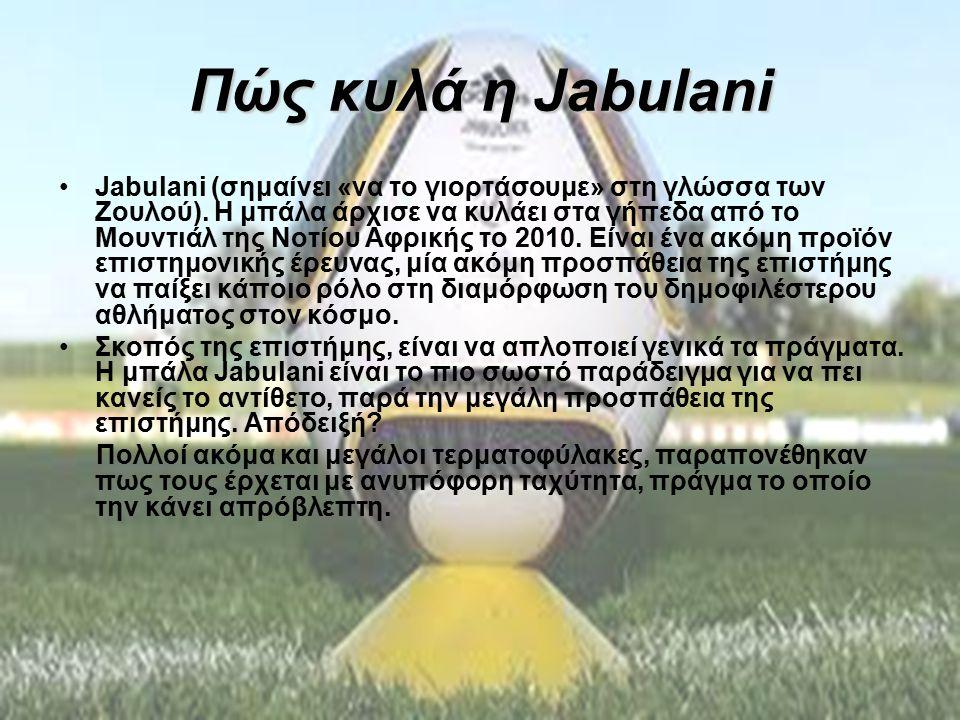 Πώς κυλά η Jabulani Jabulani (σημαίνει «να το γιορτάσουμε» στη γλώσσα των Ζουλού). Η μπάλα άρχισε να κυλάει στα γήπεδα από το Μουντιάλ της Νοτίου Αφρι