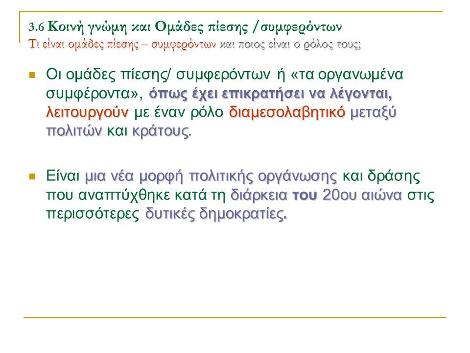 Τι είναι ομάδες πίεσης – συμφερόντωνκαι ποιος είναι ο ρόλος τους; 3.6 Κοινή γνώμη και Ομάδες πίεσης /συμφερόντων Τι είναι ομάδες πίεσης – συμφερόντων και ποιος είναι ο ρόλος τους; όπως έχει επικρατήσει να λέγονται, λειτουργούνδιαμεσολαβητικόμεταξύ πολιτώνκράτους Οι ομάδες πίεσης/ συμφερόντων ή «τα οργανωμένα συμφέροντα», όπως έχει επικρατήσει να λέγονται, λειτουργούν με έναν ρόλο διαμεσολαβητικό μεταξύ πολιτών και κράτους.