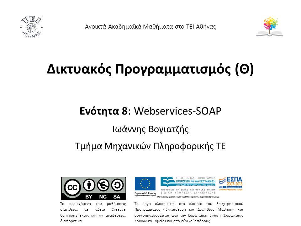 Δικτυακός Προγραμματισμός (Θ) Ενότητα 8: Webservices-SOAP Ιωάννης Βογιατζής Τμήμα Μηχανικών Πληροφορικής ΤΕ Ανοικτά Ακαδημαϊκά Μαθήματα στο ΤΕΙ Αθήνας Το περιεχόμενο του μαθήματος διατίθεται με άδεια Creative Commons εκτός και αν αναφέρεται διαφορετικά Το έργο υλοποιείται στο πλαίσιο του Επιχειρησιακού Προγράμματος «Εκπαίδευση και Δια Βίου Μάθηση» και συγχρηματοδοτείται από την Ευρωπαϊκή Ένωση (Ευρωπαϊκό Κοινωνικό Ταμείο) και από εθνικούς πόρους.