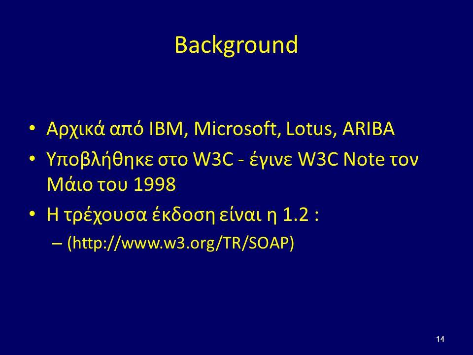 14 Background Αρχικά από IBM, Microsoft, Lotus, ARIBA Υποβλήθηκε στο W3C - έγινε W3C Note τον Μάιο του 1998 Η τρέχουσα έκδοση είναι η 1.2 : – (http://www.w3.org/TR/SOAP)