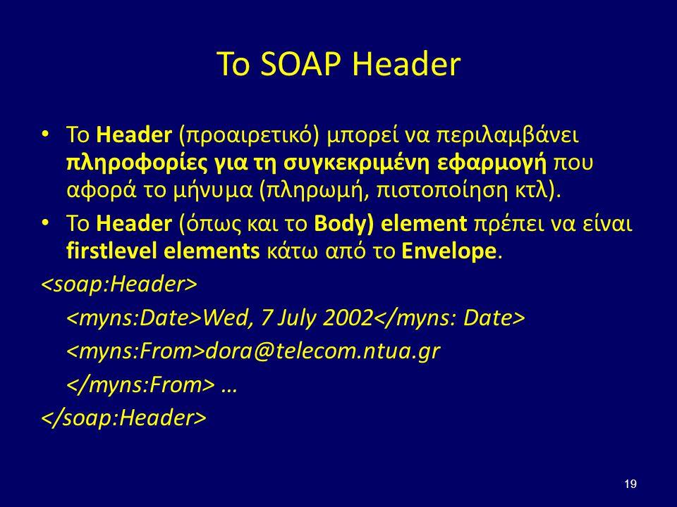 19 Το SOAP Header Το Header (προαιρετικό) μπορεί να περιλαμβάνει πληροφορίες για τη συγκεκριμένη εφαρμογή που αφορά το μήνυμα (πληρωμή, πιστοποίηση κτλ).