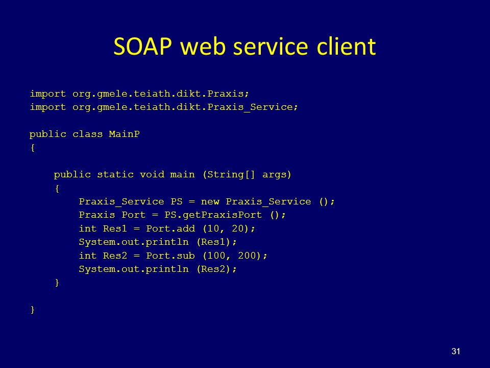 SOAP web service client import org.gmele.teiath.dikt.Praxis; import org.gmele.teiath.dikt.Praxis_Service; public class MainP { public static void main (String[] args) { Praxis_Service PS = new Praxis_Service (); Praxis Port = PS.getPraxisPort (); int Res1 = Port.add (10, 20); System.out.println (Res1); int Res2 = Port.sub (100, 200); System.out.println (Res2); } } 31