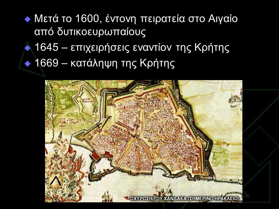  Μετά το 1600, έντονη πειρατεία στο Αιγαίο από δυτικοευρωπαίους  1645 – επιχειρήσεις εναντίον της Κρήτης  1669 – κατάληψη της Κρήτης