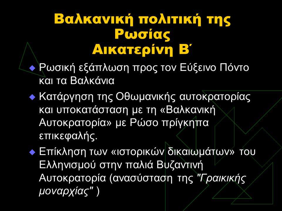 Βαλκανική πολιτική της Ρωσίας Αικατερίνη Β΄  Ρωσική εξάπλωση προς τον Εύξεινο Πόντο και τα Βαλκάνια  Κατάργηση της Οθωμανικής αυτοκρατορίας και υποκ