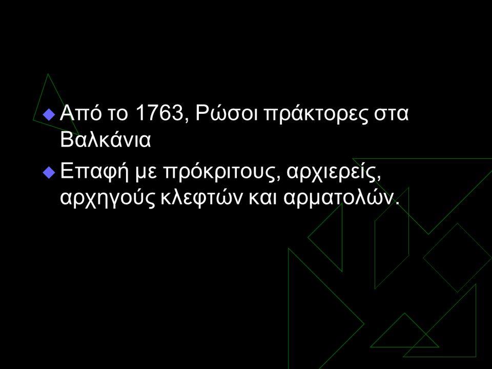  Από το 1763, Ρώσοι πράκτορες στα Βαλκάνια  Επαφή με πρόκριτους, αρχιερείς, αρχηγούς κλεφτών και αρματολών.