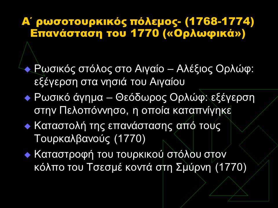 Α΄ ρωσοτουρκικός πόλεμος- (1768-1774) Επανάσταση του 1770 («Ορλωφικά»)  Ρωσικός στόλος στο Αιγαίο – Αλέξιος Ορλώφ: εξέγερση στα νησιά του Αιγαίου  Ρ