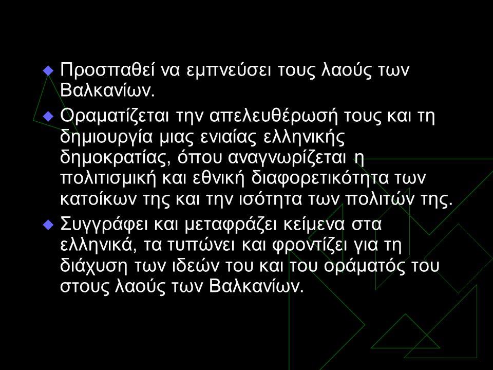  Προσπαθεί να εμπνεύσει τους λαούς των Βαλκανίων.  Οραματίζεται την απελευθέρωσή τους και τη δημιουργία μιας ενιαίας ελληνικής δημοκρατίας, όπου ανα