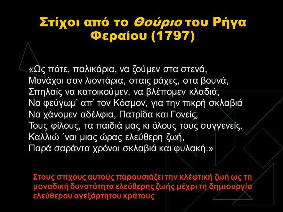 Στίχοι από το Θούριο του Ρήγα Φεραίου (1797) «Ως πότε, παλικάρια, να ζούμεν στα στενά, Μονάχοι σαν λιοντάρια, σταις ράχες, στα βουνά, Σπηλαίς να κατοι