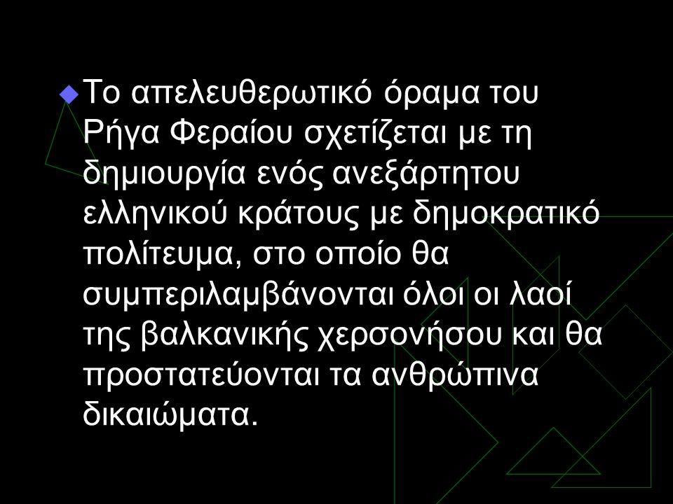  Το απελευθερωτικό όραμα του Ρήγα Φεραίου σχετίζεται με τη δημιουργία ενός ανεξάρτητου ελληνικού κράτους με δημοκρατικό πολίτευμα, στο οποίο θα συμπε