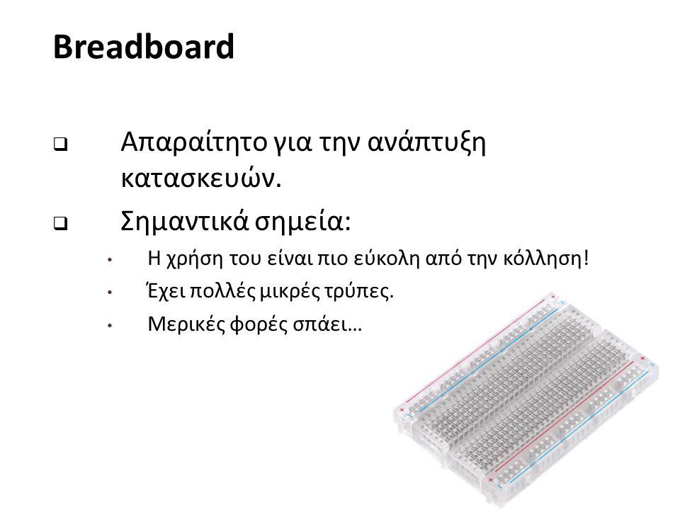 Breadboard  Απαραίτητο για την ανάπτυξη κατασκευών.  Σημαντικά σημεία: Η χρήση του είναι πιο εύκολη από την κόλληση! Έχει πολλές μικρές τρύπες. Μερι